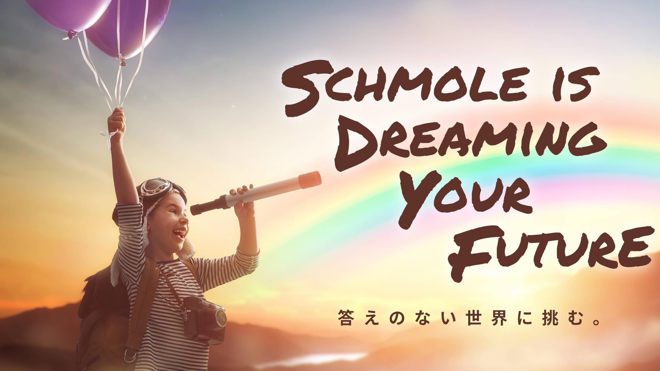 Schmole is Dreaming Your Future 答えのない世界に挑む。